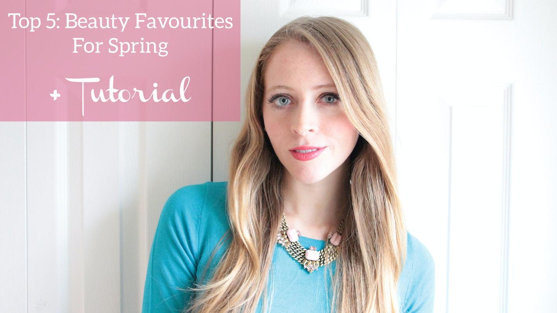 Top 5 Beauty picks for spring + makeup tutorial